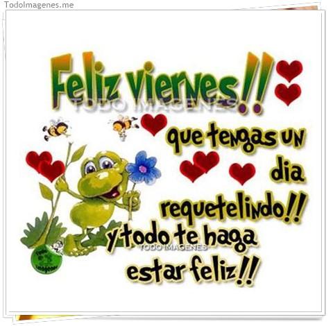 Feliz Viernes !! que tengas un día requetelindo !! y todo te haga estar feliz !!