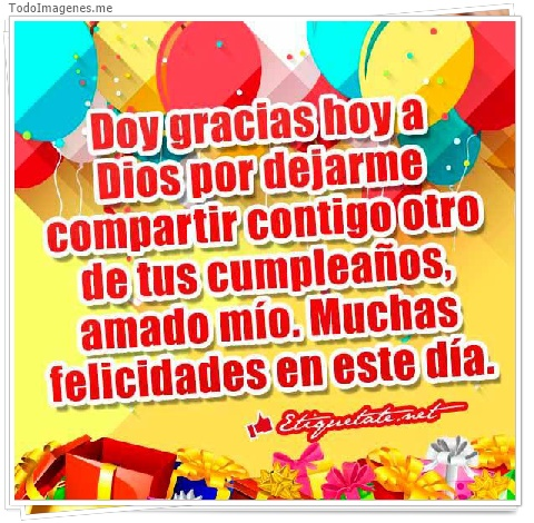 Doy gracias hoy a Dios por dejarme compartir contigo otro de tus cumpleaños,amado mío.Muchas felicidades en este día